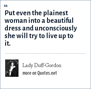 Lady Duff-Gordon: Put even the plainest woman into a beautiful dress and unconsciously she will try to live up to it.