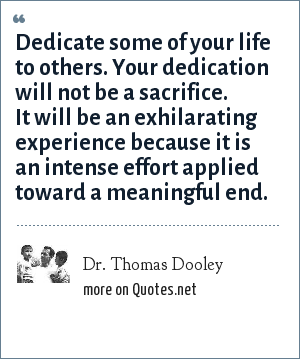 Dr. Thomas Dooley: Dedicate some of your life to others. Your dedication will not be a sacrifice. It will be an exhilarating experience because it is an intense effort applied toward a meaningful end.
