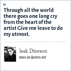 Isak Dineson: Through all the world there goes one long cry from the heart of the artist Give me leave to do my utmost.
