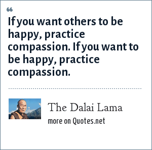 The Dalai Lama: If you want others to be happy, practice compassion. If you want to be happy, practice compassion.