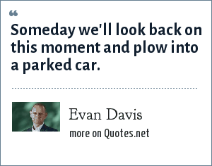 Evan Davis: Someday we'll look back on this moment and plow into a parked car.