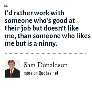 Sam Donaldson: I'd rather work with someone who's good at their job but doesn't like me, than someone who likes me but is a ninny.