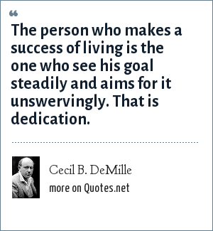 Cecil B. DeMille: The person who makes a success of living is the one who see his goal steadily and aims for it unswervingly. That is dedication.