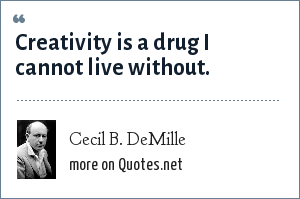 Cecil B. DeMille: Creativity is a drug I cannot live without.
