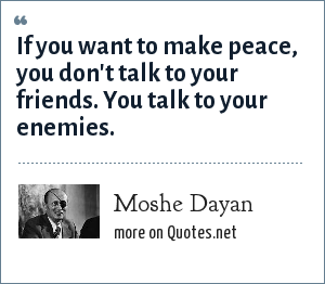 Moshe Dayan: If you want to make peace, you don't talk to your friends. You talk to your enemies.