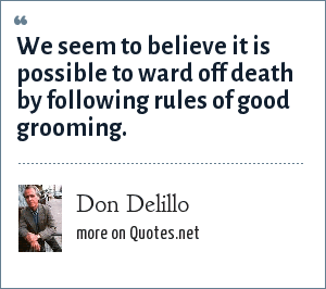Don Delillo: We seem to believe it is possible to ward off death by following rules of good grooming.