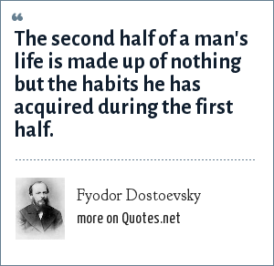 Fyodor Dostoevsky: The second half of a man's life is made up of nothing but the habits he has acquired during the first half.