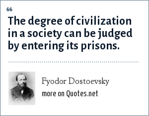 Fyodor Dostoevsky: The degree of civilization in a society can be judged by entering its prisons.