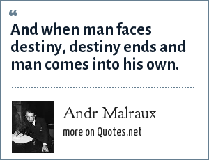 Andr Malraux: And when man faces destiny, destiny ends and man comes into his own.