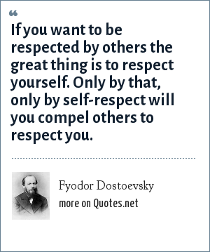 Fyodor Dostoevsky: If you want to be respected by others the great thing is to respect yourself. Only by that, only by self-respect will you compel others to respect you.