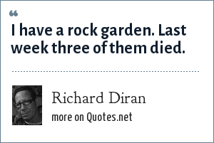 Richard Diran: I have a rock garden. Last week three of them died.