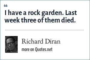 Richard Diran: I have a rock garden. Last week three of them died.