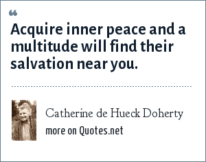 Catherine de Hueck Doherty: Acquire inner peace and a multitude will find their salvation near you.