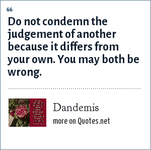 Dandemis: Do not condemn the judgement of another because it differs from your own. You may both be wrong.
