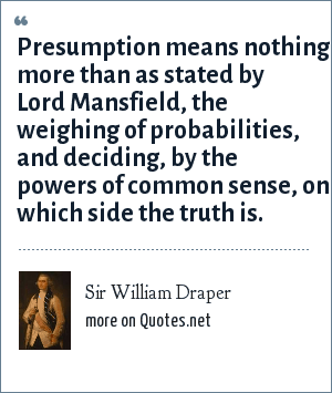 Sir William Draper: Presumption means nothing more than as stated by Lord Mansfield, the weighing of probabilities, and deciding, by the powers of common sense, on which side the truth is.