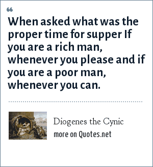 Diogenes the Cynic: When asked what was the proper time for supper If you are a rich man, whenever you please and if you are a poor man, whenever you can.
