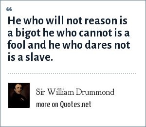 Sir William Drummond: He who will not reason is a bigot he who cannot is a fool and he who dares not is a slave.