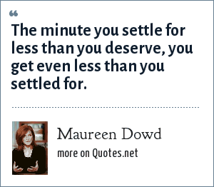 Maureen Dowd: The minute you settle for less than you deserve, you get even less than you settled for.