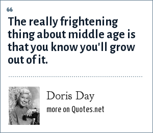 Doris Day: The really frightening thing about middle age is that you know you'll grow out of it.