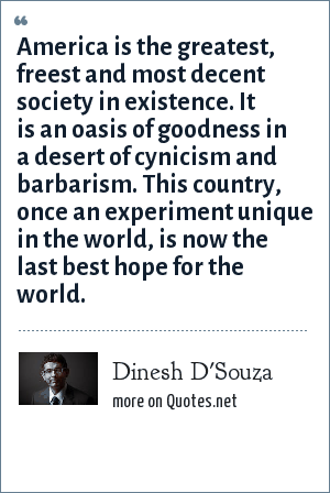 Dinesh D'Souza: America is the greatest, freest and most decent society in existence. It is an oasis of goodness in a desert of cynicism and barbarism. This country, once an experiment unique in the world, is now the last best hope for the world.