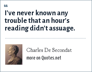 Charles De Secondat: I've never known any trouble that an hour's reading didn't assuage.