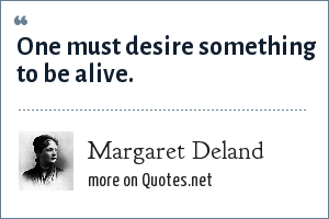 Margaret Deland: One must desire something to be alive.