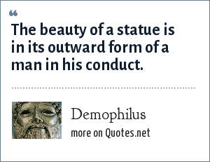Demophilus: The beauty of a statue is in its outward form of a man in his conduct.