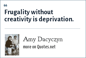 Amy Dacyczyn: Frugality without creativity is deprivation.
