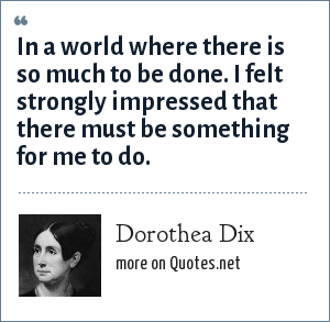 Dorothea Dix: In a world where there is so much to be done. I felt strongly impressed that there must be something for me to do.