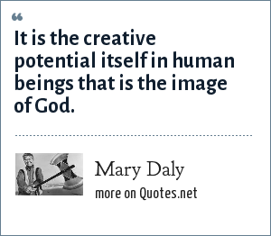 Mary Daly: It is the creative potential itself in human beings that is the image of God.