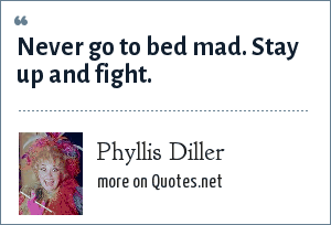 Phyllis Diller: Never go to bed mad. Stay up and fight.