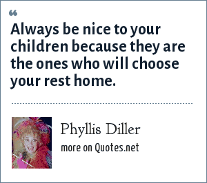 Phyllis Diller: Always be nice to your children because they are the ones who will choose your rest home.