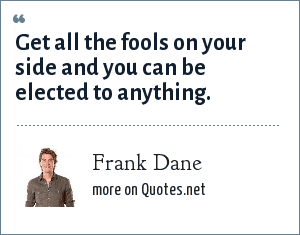 Frank Dane: Get all the fools on your side and you can be elected to anything.