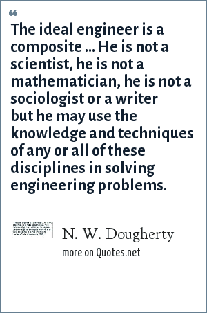 N. W. Dougherty: The ideal engineer is a composite ... He is not a scientist, he is not a mathematician, he is not a sociologist or a writer but he may use the knowledge and techniques of any or all of these disciplines in solving engineering problems.
