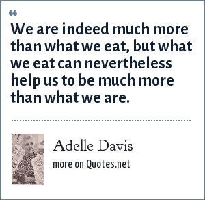 Adelle Davis: We are indeed much more than what we eat, but what we eat can nevertheless help us to be much more than what we are.