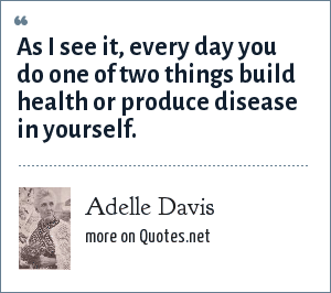 Adelle Davis: As I see it, every day you do one of two things build health or produce disease in yourself.