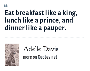 Adelle Davis: Eat breakfast like a king, lunch like a prince, and dinner like a pauper.