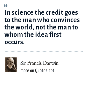 Sir Francis Darwin: In science the credit goes to the man who convinces the world, not the man to whom the idea first occurs.
