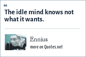 Ennius: The idle mind knows not what it wants.