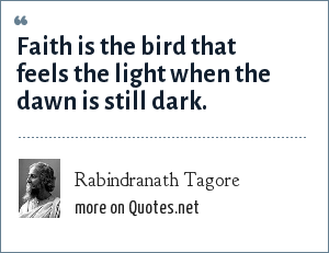 Rabindranath Tagore: Faith is the bird that feels the light when the dawn is still dark.