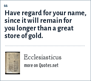 Ecclesiasticus: Have regard for your name, since it will remain for you longer than a great store of gold.