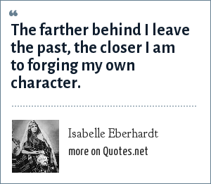 Isabelle Eberhardt: The farther behind I leave the past, the closer I am to forging my own character.