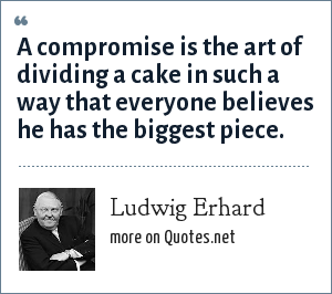 Ludwig Erhard: A compromise is the art of dividing a cake in such a way that everyone believes he has the biggest piece.