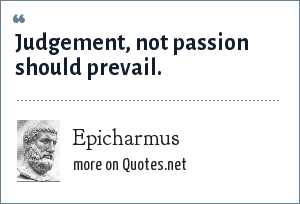 Epicharmus: Judgement, not passion should prevail.