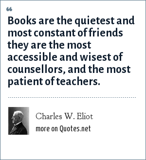 Charles W. Eliot: Books are the quietest and most constant of friends they are the most accessible and wisest of counsellors, and the most patient of teachers.