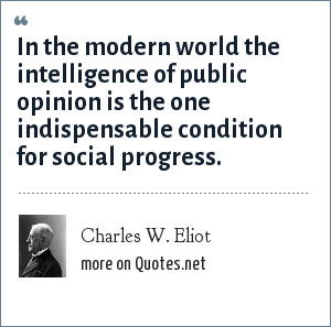 Charles W. Eliot: In the modern world the intelligence of public opinion is the one indispensable condition for social progress.
