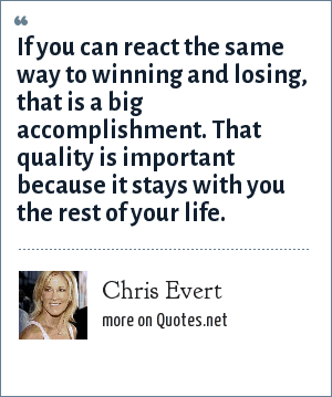 Chris Evert: If you can react the same way to winning and losing, that is a big accomplishment. That quality is important because it stays with you the rest of your life.