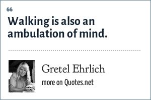 Gretel Ehrlich: Walking is also an ambulation of mind.