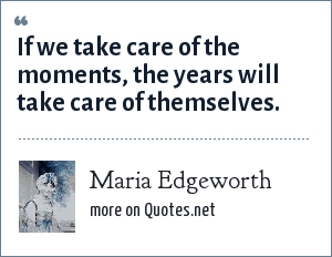 Maria Edgeworth: If we take care of the moments, the years will take care of themselves.