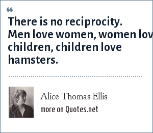 Alice Thomas Ellis: There is no reciprocity. Men love women, women love children, children love hamsters.